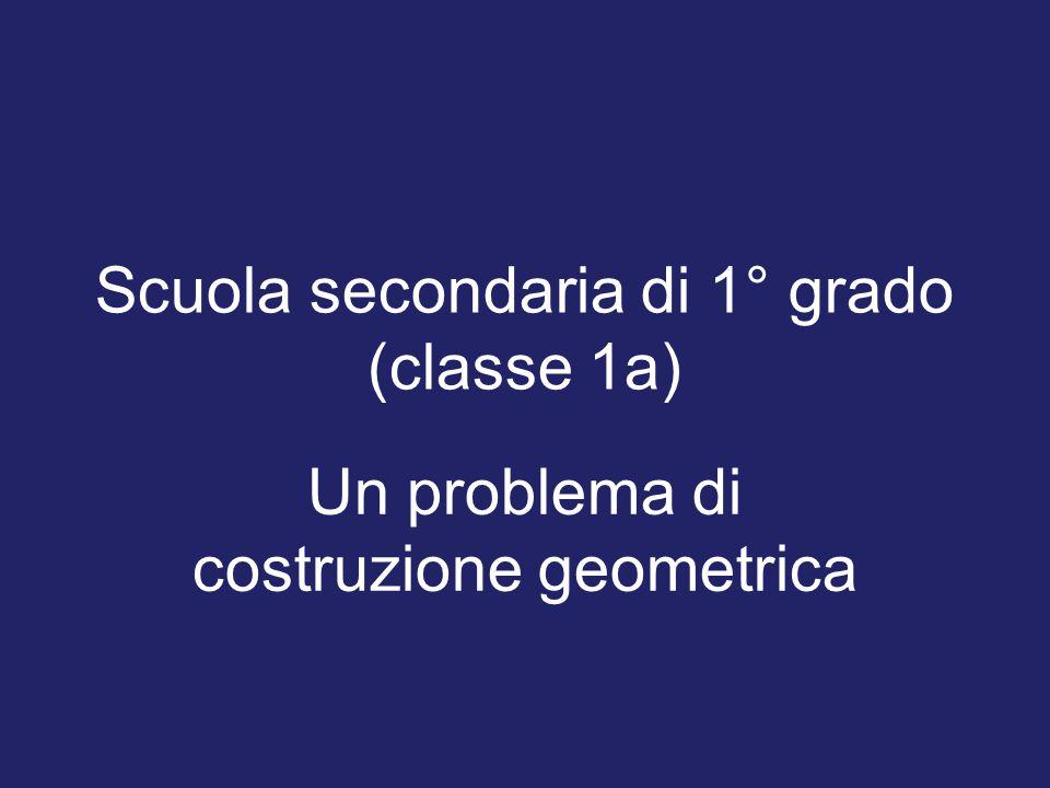 Scuola secondaria di 1° grado (classe 1a) Un problema di costruzione geometrica