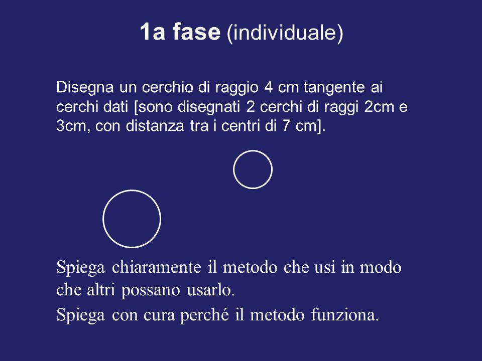 1a fase (individuale) Disegna un cerchio di raggio 4 cm tangente ai cerchi dati [sono disegnati 2 cerchi di raggi 2cm e 3cm, con distanza tra i centri