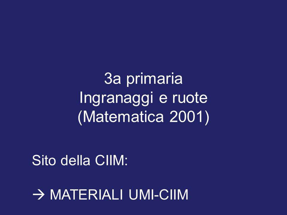 3a primaria Ingranaggi e ruote (Matematica 2001) Sito della CIIM:  MATERIALI UMI-CIIM