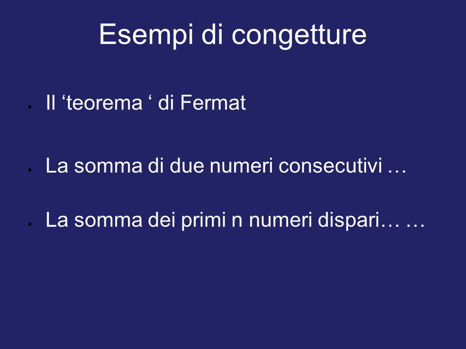 Esempi di congetture  La somma dei primi n numeri dispari… …  La somma di due numeri consecutivi …  Il 'teorema ' di Fermat