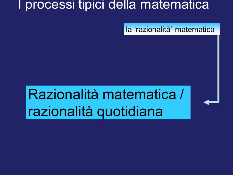 I processi tipici della matematica la 'razionalità' matematica Razionalità matematica / razionalità quotidiana