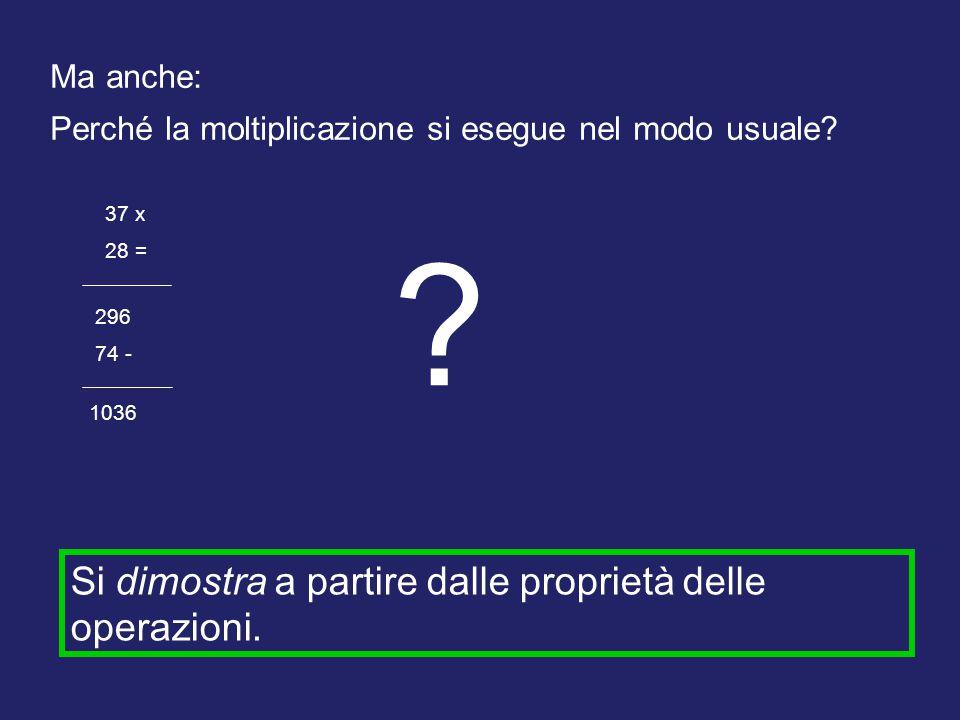 Ma anche: Perché la moltiplicazione si esegue nel modo usuale? 37 x 28 = 296 74 - 1036 ? Si dimostra a partire dalle proprietà delle operazioni.