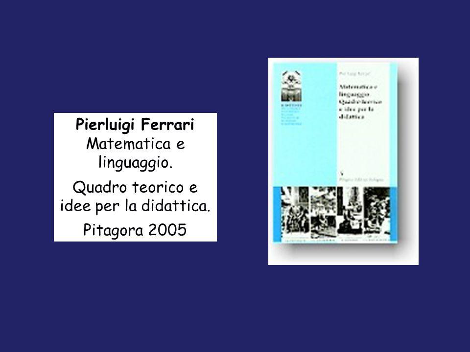 Pierluigi Ferrari Matematica e linguaggio. Quadro teorico e idee per la didattica. Pitagora 2005