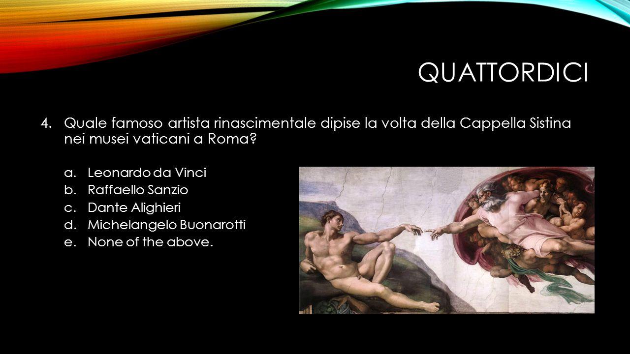 QUATTORDICI 4.Quale famoso artista rinascimentale dipise la volta della Cappella Sistina nei musei vaticani a Roma.