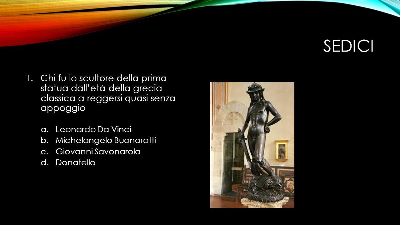 SEDICI 1.Chi fu lo scultore della prima statua dall'età della grecia classica a reggersi quasi senza appoggio a.Leonardo Da Vinci b.Michelangelo Buonarotti c.Giovanni Savonarola d.Donatello