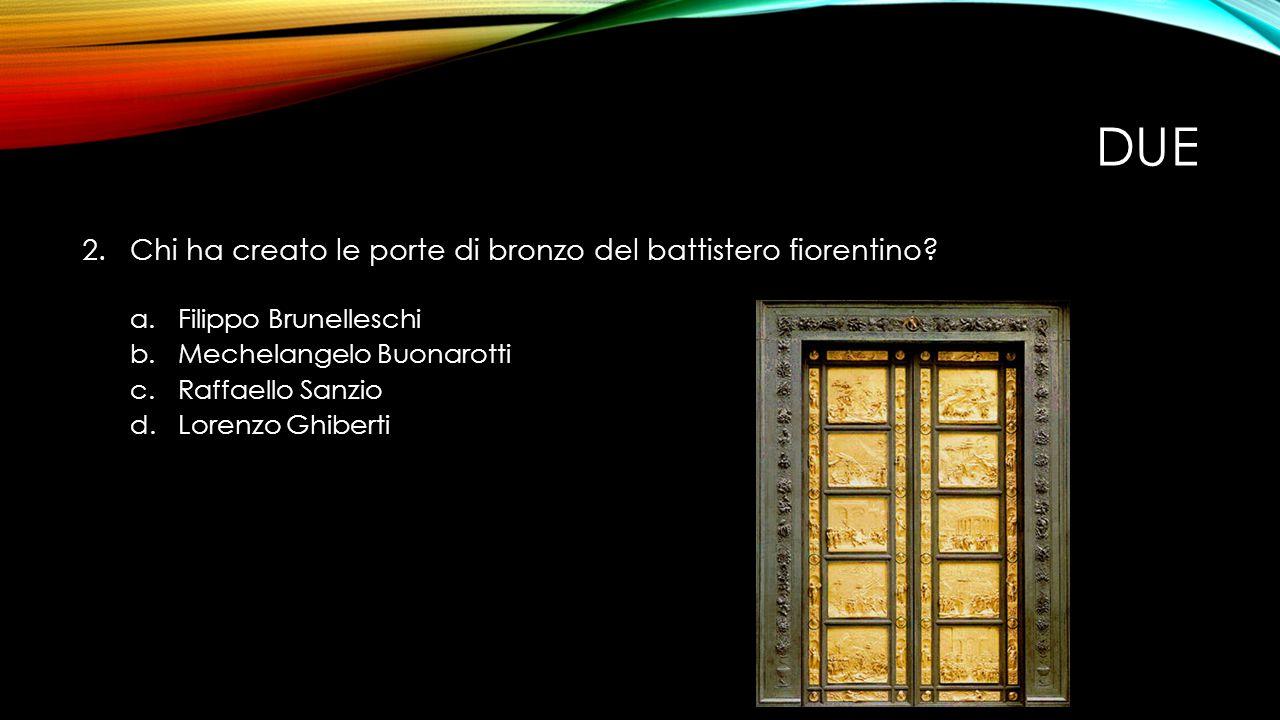 DUE 2.Chi ha creato le porte di bronzo del battistero fiorentino.