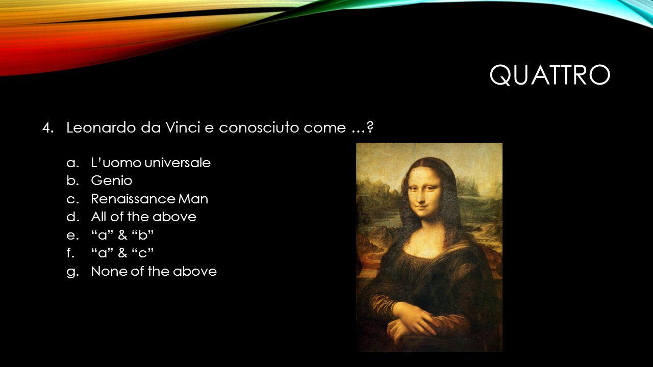 QUATTRO 4.Leonardo da Vinci e conosciuto come ….