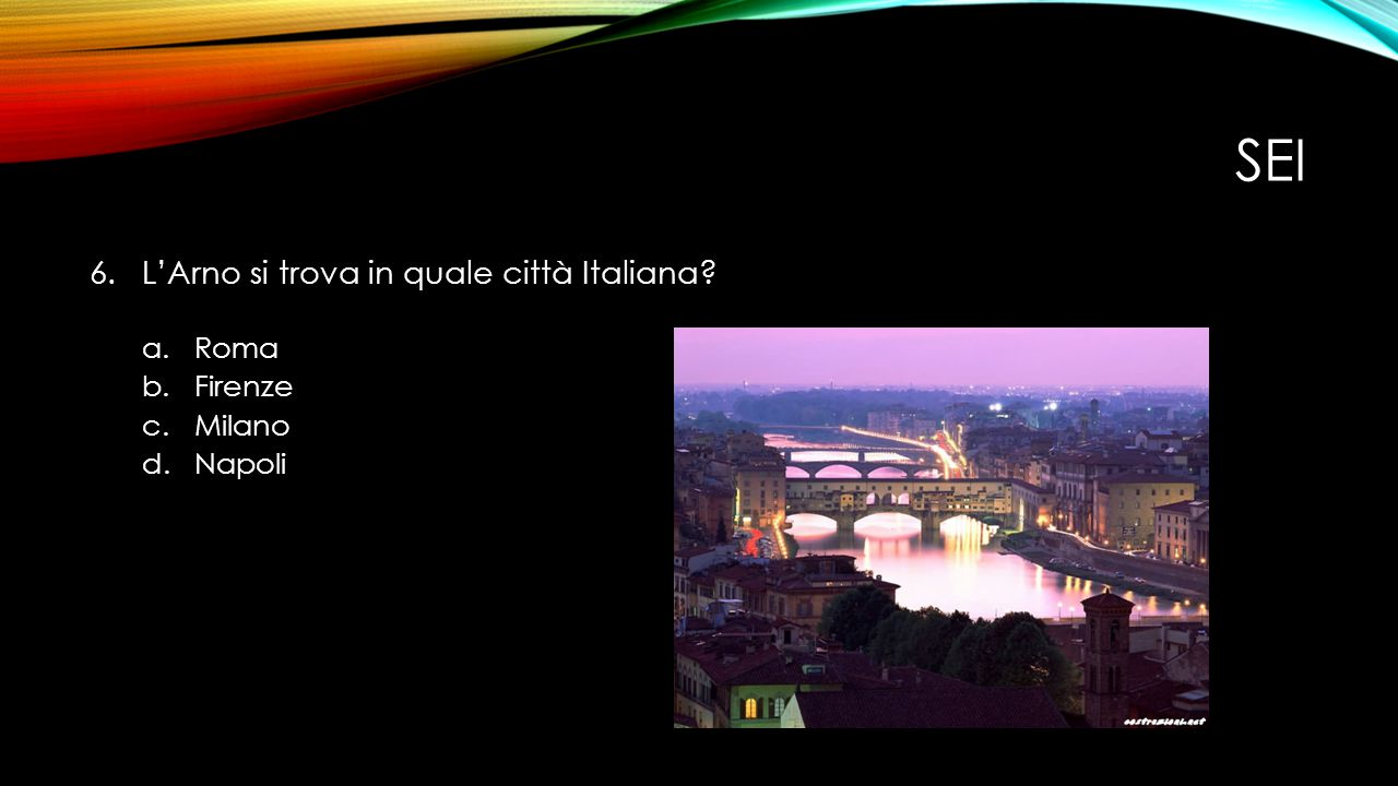 SEI 6.L'Arno si trova in quale città Italiana? a.Roma b.Firenze c.Milano d.Napoli