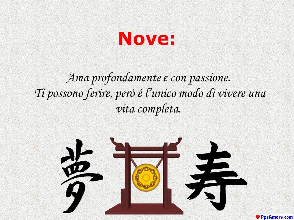 Nove: Ama profondamente e con passione. Ti possono ferire, però é l'unico modo di vivere una vita completa.