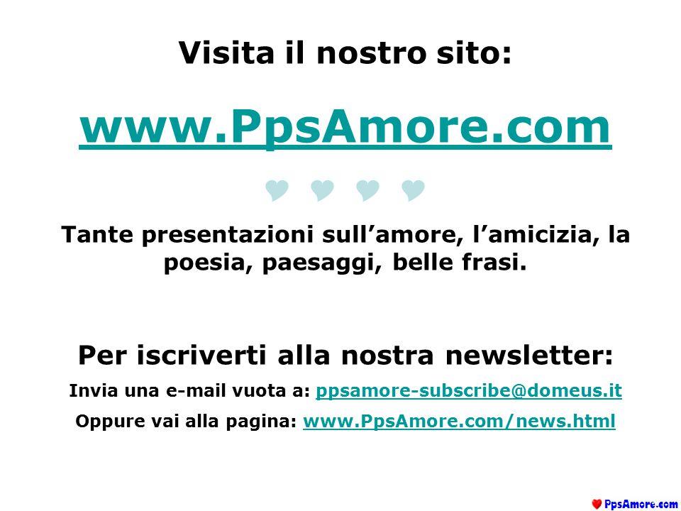 Visita il nostro sito: www.PpsAmore.com  Tante presentazioni sull'amore, l'amicizia, la poesia, paesaggi, belle frasi. Per iscriverti alla nost