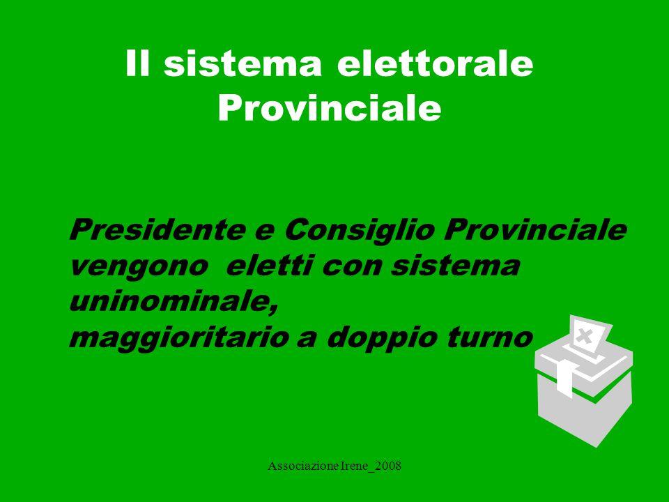 Associazione Irene_2008 Il sistema elettorale Provinciale 2 L elettore dispone di due voti: uno per il candidato di collegio, l altro per il candidato alla presidenza della Provincia.