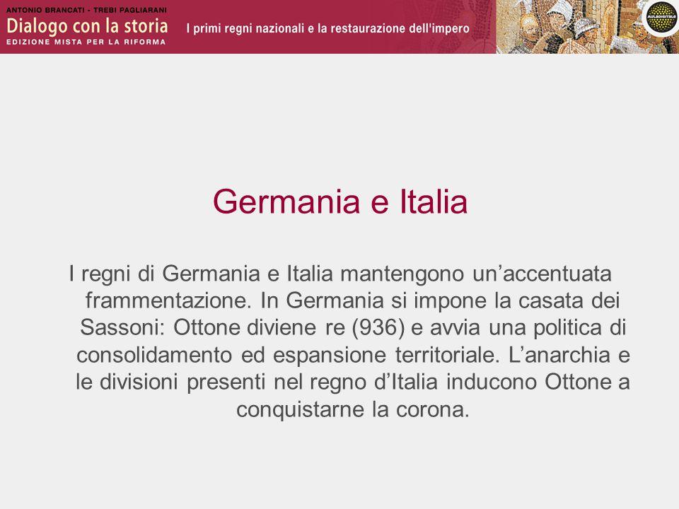 Germania e Italia I regni di Germania e Italia mantengono un'accentuata frammentazione. In Germania si impone la casata dei Sassoni: Ottone diviene re