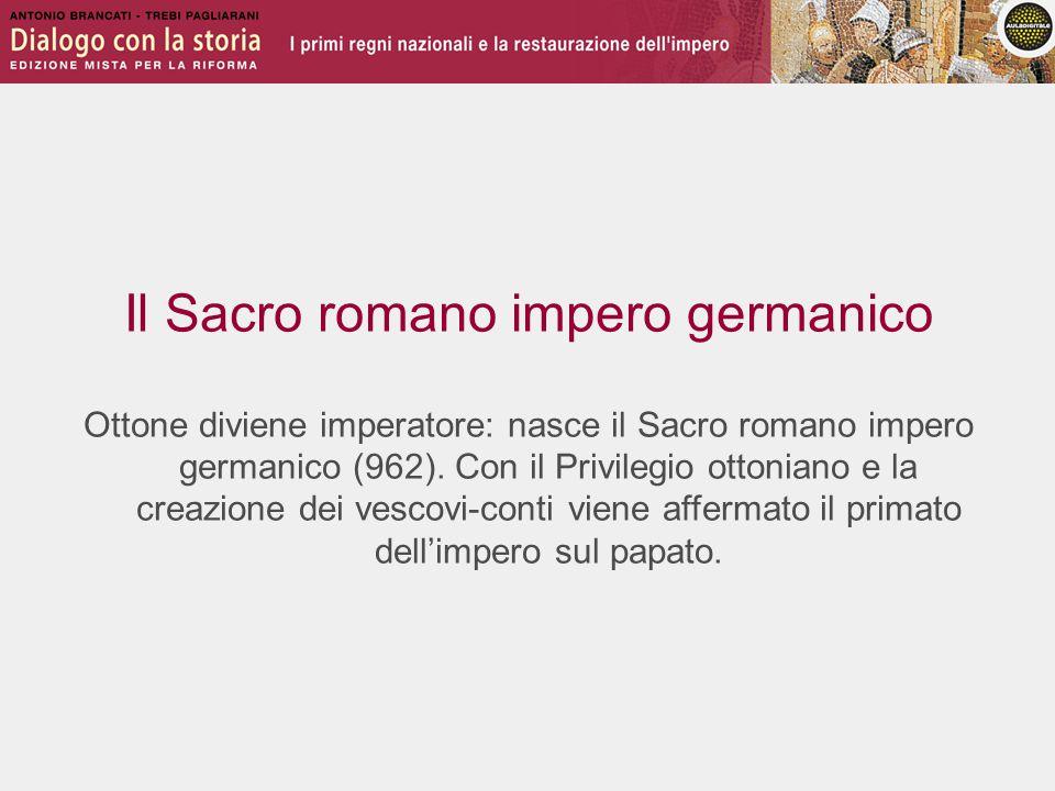 Il Sacro romano impero germanico Ottone diviene imperatore: nasce il Sacro romano impero germanico (962). Con il Privilegio ottoniano e la creazione d