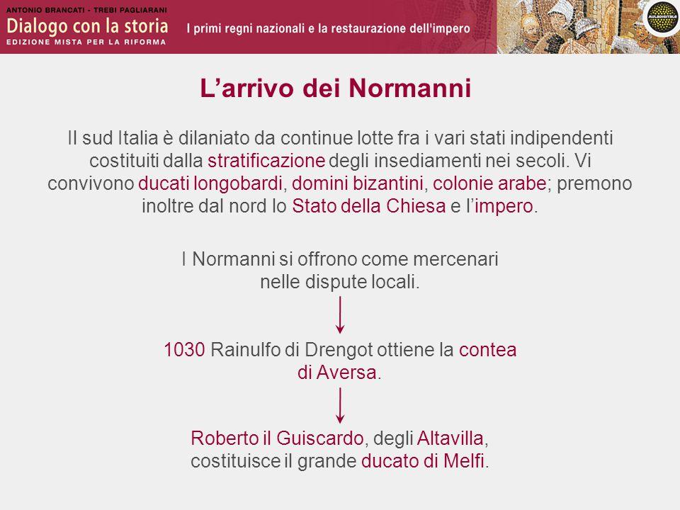 L'arrivo dei Normanni Il sud Italia è dilaniato da continue lotte fra i vari stati indipendenti costituiti dalla stratificazione degli insediamenti ne