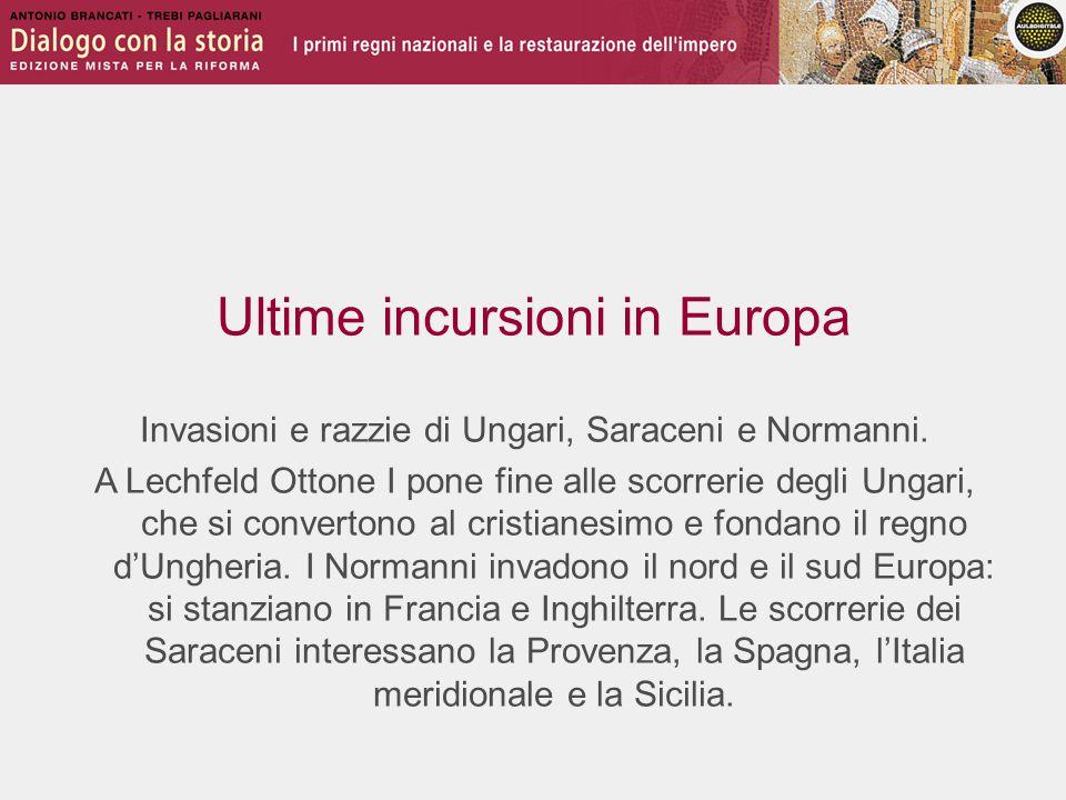 Ultime incursioni in Europa Invasioni e razzie di Ungari, Saraceni e Normanni. A Lechfeld Ottone I pone fine alle scorrerie degli Ungari, che si conve