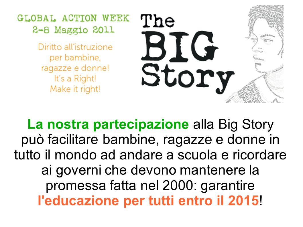 La nostra partecipazione alla Big Story può facilitare bambine, ragazze e donne in tutto il mondo ad andare a scuola e ricordare ai governi che devono mantenere la promessa fatta nel 2000: garantire l educazione per tutti entro il 2015!