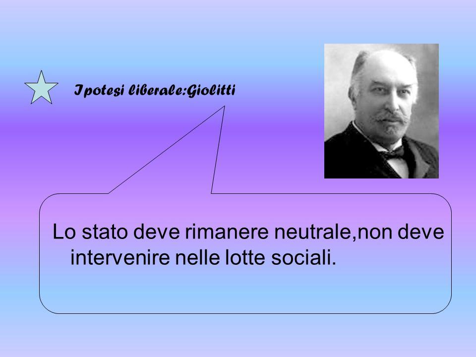 Lo stato deve rimanere neutrale,non deve intervenire nelle lotte sociali. Ipotesi liberale:Giolitti