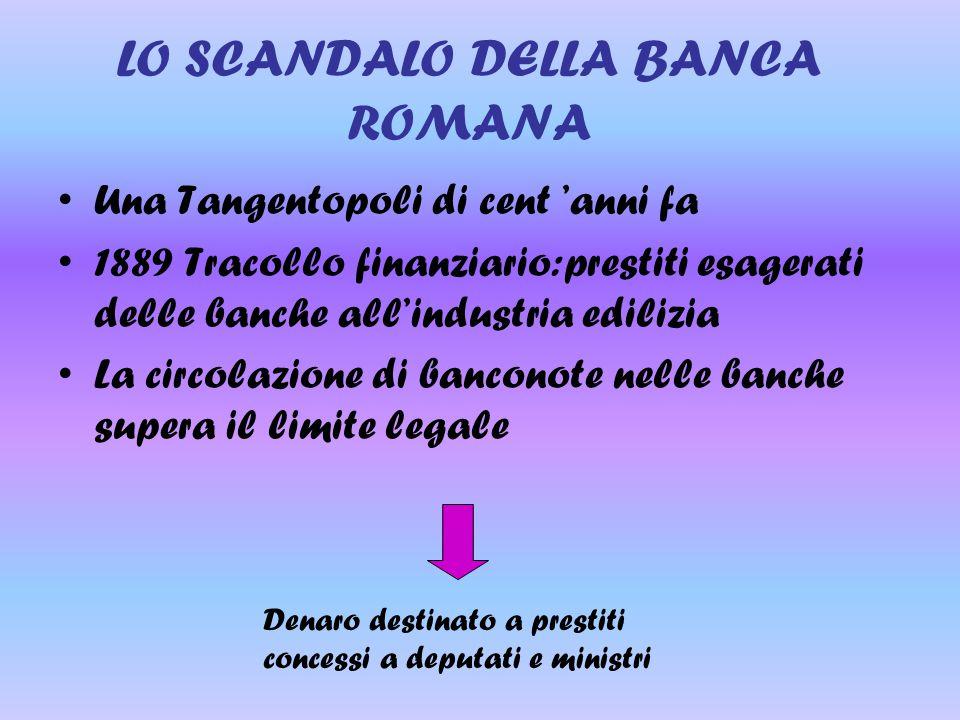 LO SCANDALO DELLA BANCA ROMANA Una Tangentopoli di cent 'anni fa 1889 Tracollo finanziario:prestiti esagerati delle banche all'industria edilizia La c