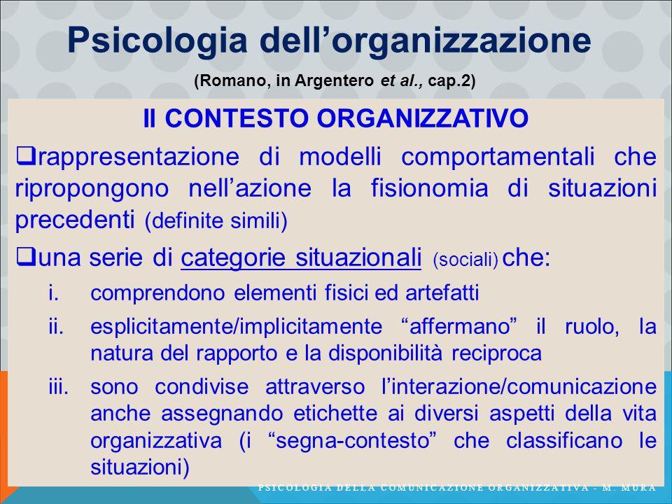 Psicologia dell'organizzazione Il CONTESTO ORGANIZZATIVO  rappresentazione di modelli comportamentali che ripropongono nell'azione la fisionomia di situazioni precedenti (definite simili)  una serie di categorie situazionali (sociali) che: i.comprendono elementi fisici ed artefatti ii.esplicitamente/implicitamente affermano il ruolo, la natura del rapporto e la disponibilità reciproca iii.sono condivise attraverso l'interazione/comunicazione anche assegnando etichette ai diversi aspetti della vita organizzativa (i segna-contesto che classificano le situazioni) (Romano, in Argentero et al., cap.2) PSICOLOGIA DELLA COMUNICAZIONE ORGANIZZATIVA - M.