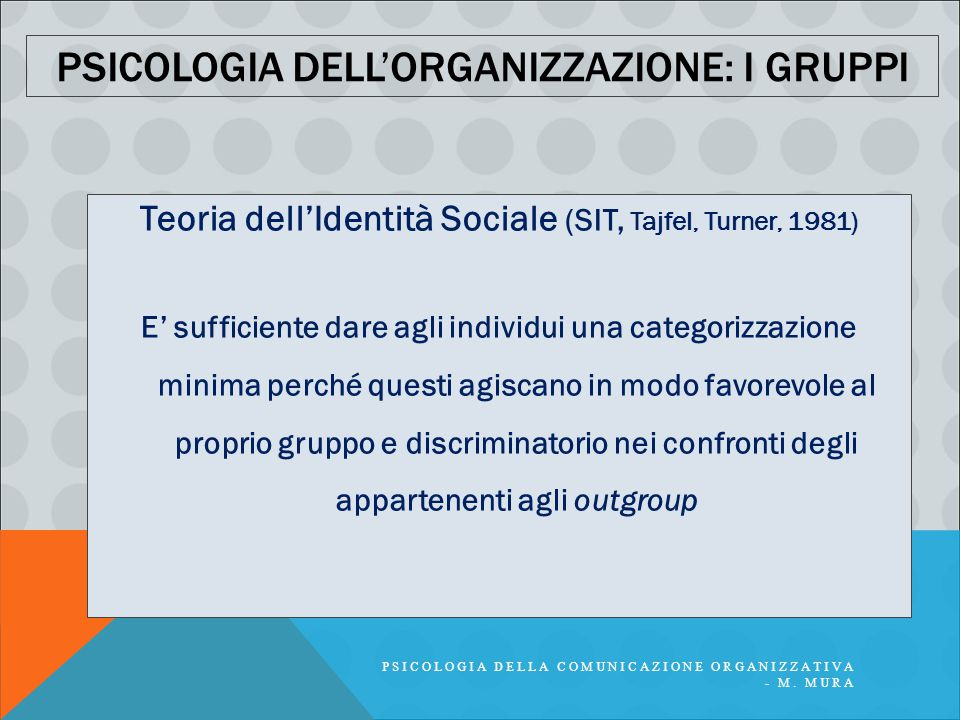PSICOLOGIA DELLA COMUNICAZIONE ORGANIZZATIVA - M. MURA PSICOLOGIA DELL'ORGANIZZAZIONE: I GRUPPI Teoria dell'Identità Sociale (SIT, Tajfel, Turner, 198