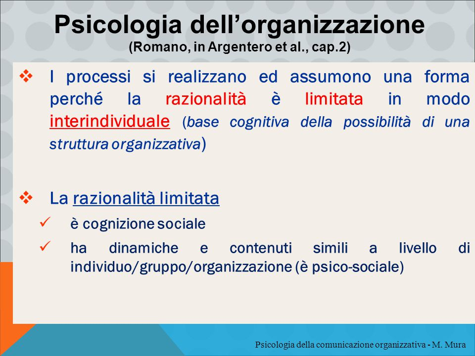  I processi si realizzano ed assumono una forma perché la razionalità è limitata in modo interindividuale (base cognitiva della possibilità di una struttura organizzativa )  La razionalità limitata è cognizione sociale ha dinamiche e contenuti simili a livello di individuo/gruppo/organizzazione (è psico-sociale) Psicologia dell'organizzazione (Romano, in Argentero et al., cap.2) Psicologia della comunicazione organizzativa - M.