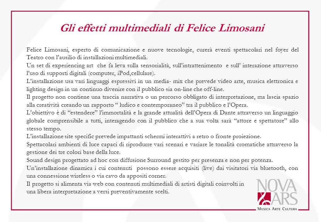 Gli effetti multimediali di Felice Limosani Felice Limosani, esperto di comunicazione e nuove tecnologie, curerà eventi spettacolari nel foyer del Teatro con l'ausilio di installazioni multimediali.