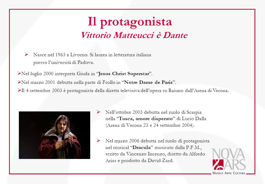 Il protagonista Vittorio Matteucci è Dante  Nell'ottobre 2003 debutta nel ruolo di Scarpia nella Tosca, amore disperato di Lucio Dalla (Arena di Verona 23 e 24 settembre 2004).