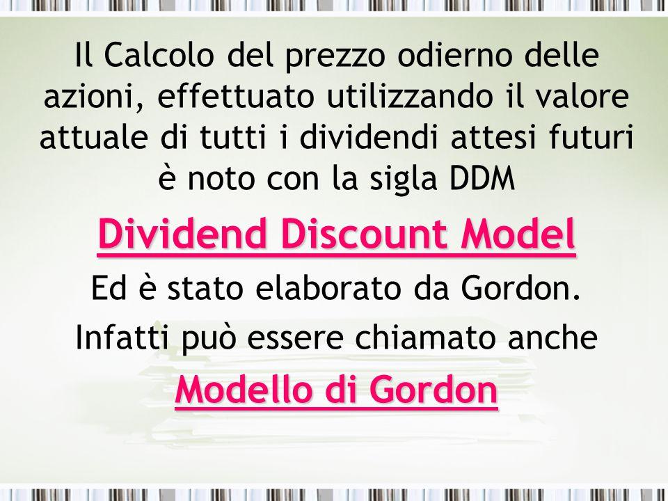 Il Calcolo del prezzo odierno delle azioni, effettuato utilizzando il valore attuale di tutti i dividendi attesi futuri è noto con la sigla DDM Dividend Discount Model Ed è stato elaborato da Gordon.