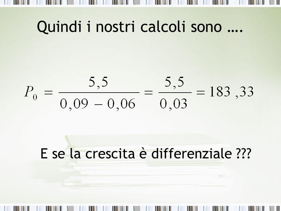 Quindi i nostri calcoli sono …. E se la crescita è differenziale ???