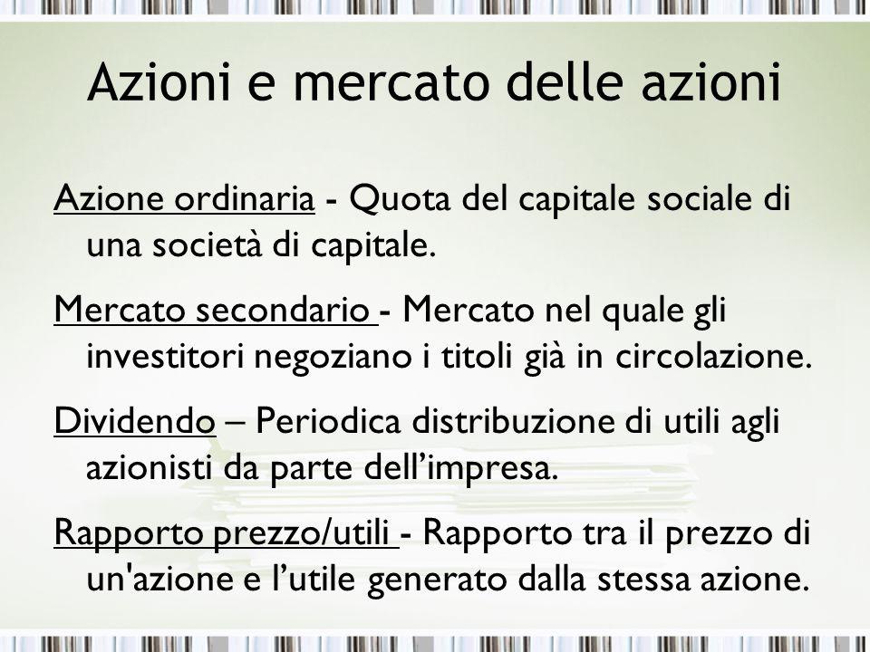Azioni e mercato delle azioni Azione ordinaria - Quota del capitale sociale di una società di capitale. Mercato secondario - Mercato nel quale gli inv