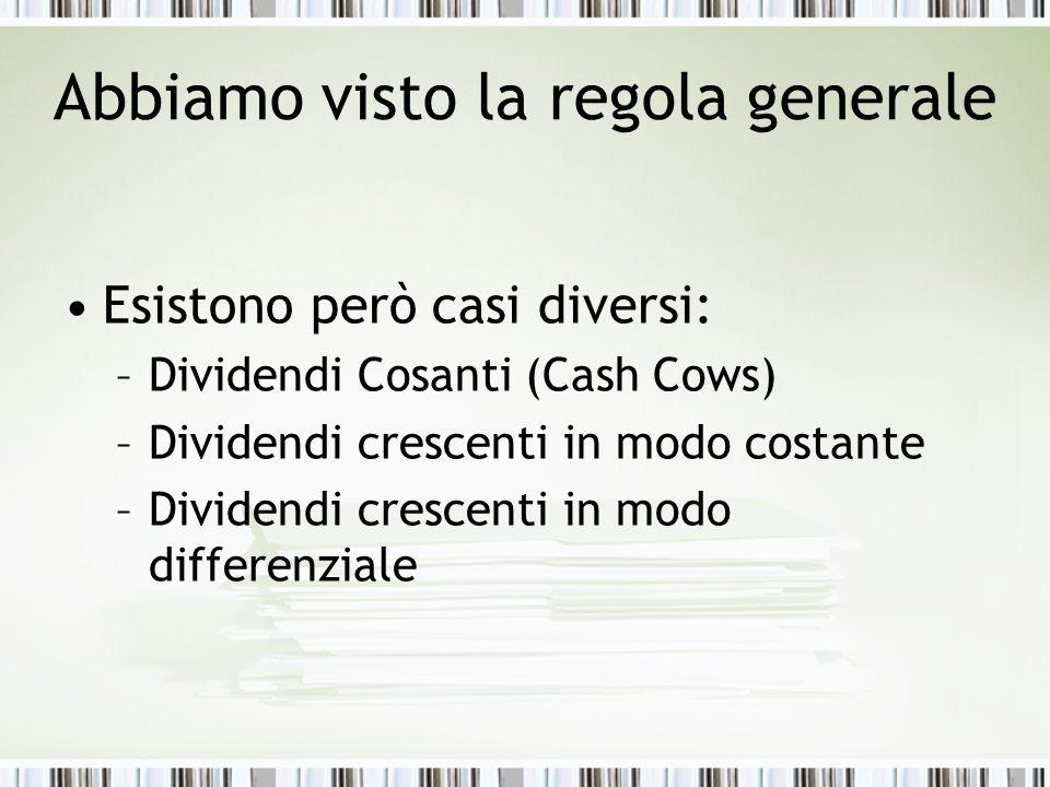 Abbiamo visto la regola generale Esistono però casi diversi: –Dividendi Cosanti (Cash Cows) –Dividendi crescenti in modo costante –Dividendi crescenti in modo differenziale