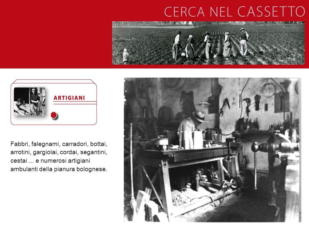 Fabbri, falegnami, carradori, bottai, arrotini, gargiolai, cordai, segantini, cestai... e numerosi artigiani ambulanti della pianura bolognese.