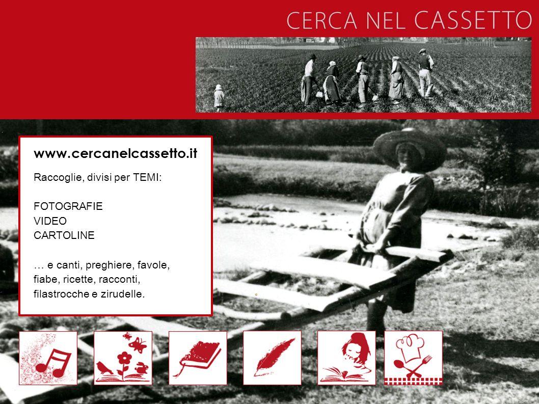 www.cercanelcassetto.it Raccoglie, divisi per TEMI: FOTOGRAFIE VIDEO CARTOLINE … e canti, preghiere, favole, fiabe, ricette, racconti, filastrocche e