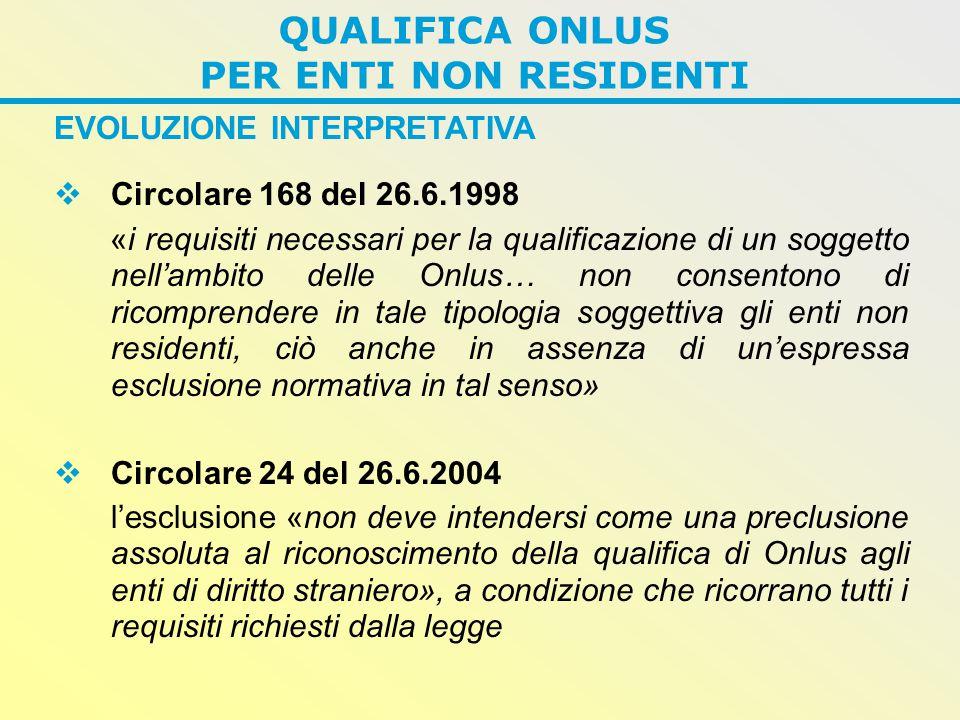 EVOLUZIONE INTERPRETATIVA  Circolare 168 del 26.6.1998 «i requisiti necessari per la qualificazione di un soggetto nell'ambito delle Onlus… non consentono di ricomprendere in tale tipologia soggettiva gli enti non residenti, ciò anche in assenza di un'espressa esclusione normativa in tal senso»  Circolare 24 del 26.6.2004 l'esclusione «non deve intendersi come una preclusione assoluta al riconoscimento della qualifica di Onlus agli enti di diritto straniero», a condizione che ricorrano tutti i requisiti richiesti dalla legge QUALIFICA ONLUS PER ENTI NON RESIDENTI