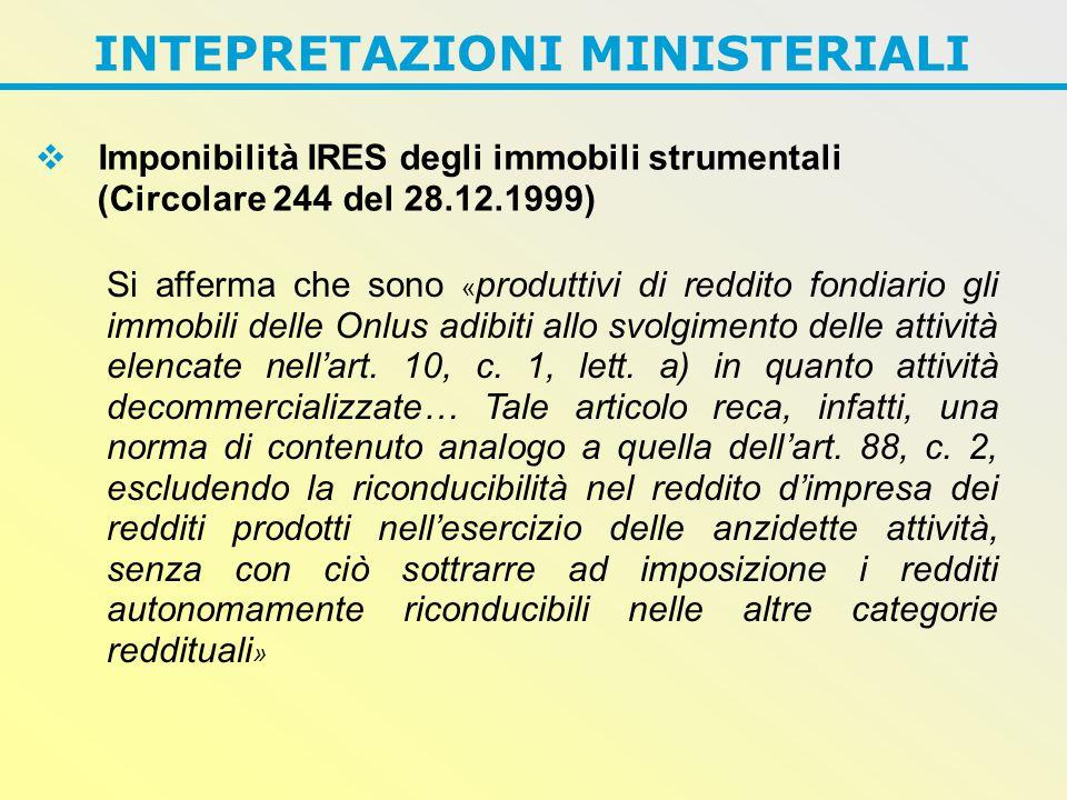 INTEPRETAZIONI MINISTERIALI  Imponibilità IRES degli immobili strumentali (Circolare 244 del 28.12.1999) Si afferma che sono « produttivi di reddito fondiario gli immobili delle Onlus adibiti allo svolgimento delle attività elencate nell'art.