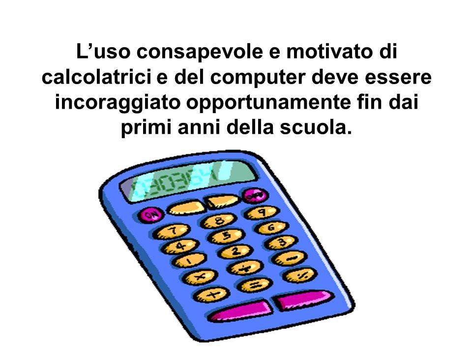 L'uso consapevole e motivato di calcolatrici e del computer deve essere incoraggiato opportunamente fin dai primi anni della scuola.
