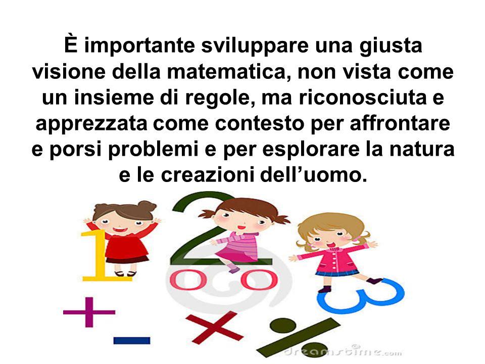 È importante sviluppare una giusta visione della matematica, non vista come un insieme di regole, ma riconosciuta e apprezzata come contesto per affro