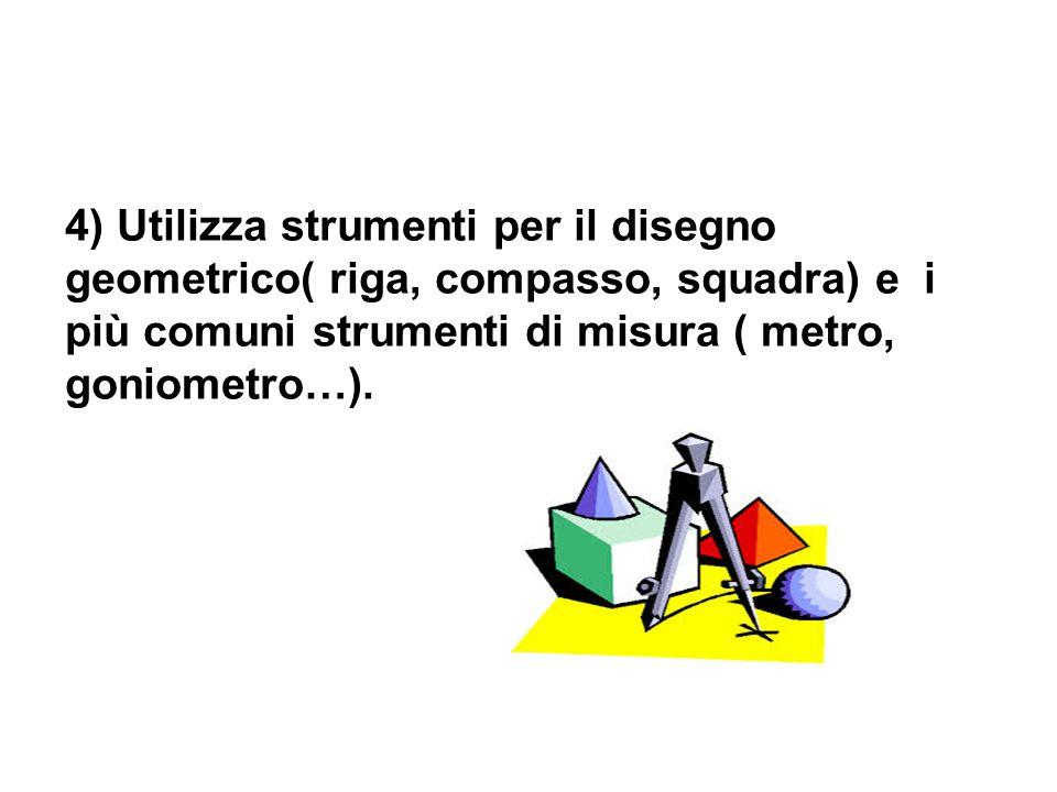4) Utilizza strumenti per il disegno geometrico( riga, compasso, squadra) e i più comuni strumenti di misura ( metro, goniometro…).