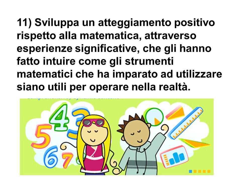 11) Sviluppa un atteggiamento positivo rispetto alla matematica, attraverso esperienze significative, che gli hanno fatto intuire come gli strumenti m