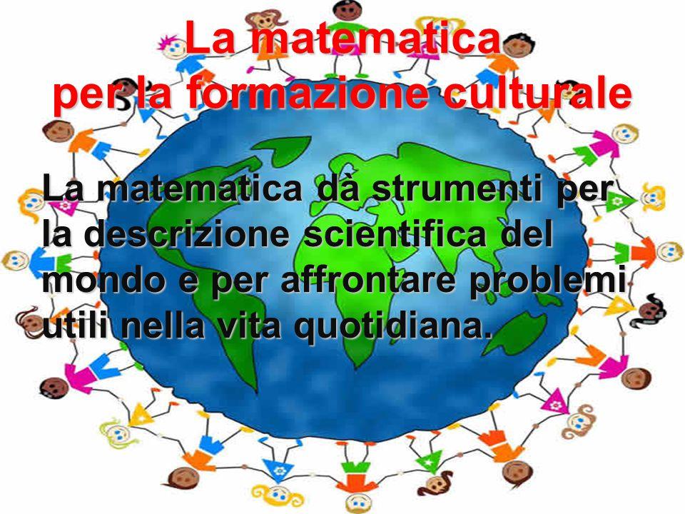 La matematica per la formazione culturale La matematica dà strumenti per la descrizione scientifica del mondo e per affrontare problemi utili nella vi