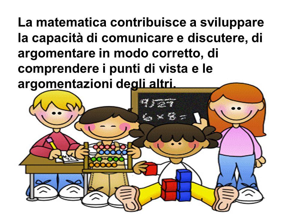 La matematica contribuisce a sviluppare la capacità di comunicare e discutere, di argomentare in modo corretto, di comprendere i punti di vista e le a