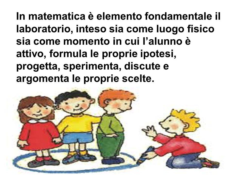 In matematica è elemento fondamentale il laboratorio, inteso sia come luogo fisico sia come momento in cui l'alunno è attivo, formula le proprie ipote