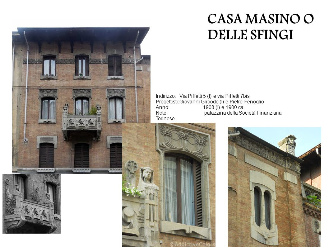 CASA MASINO O DELLE SFINGI Indirizzo:Via Piffetti 5 (I) e via Piffetti 7bis Progettisti:Giovanni Gribodo (I) e Pietro Fenoglio Anno:1908 (I) e 1900 ca