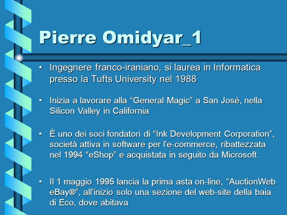Pierre Omidyar_1 Ingegnere franco-iraniano, si laurea in Informatica presso la Tufts University nel 1988Ingegnere franco-iraniano, si laurea in Informatica presso la Tufts University nel 1988 Inizia a lavorare alla General Magic a San Josè, nella Silicon Valley in CaliforniaInizia a lavorare alla General Magic a San Josè, nella Silicon Valley in California È uno dei soci fondatori di Ink Development Corporation , società attiva in software per l'e-commerce, ribattezzata nel 1994 eShop e acquistata in seguito da MicrosoftÈ uno dei soci fondatori di Ink Development Corporation , società attiva in software per l'e-commerce, ribattezzata nel 1994 eShop e acquistata in seguito da Microsoft Il 1 maggio 1995 lancia la prima asta on-line, AuctionWeb eBay ® , all'inizio solo una sezione del web-site della baia di Eco, dove abitavaIl 1 maggio 1995 lancia la prima asta on-line, AuctionWeb eBay ® , all'inizio solo una sezione del web-site della baia di Eco, dove abitava