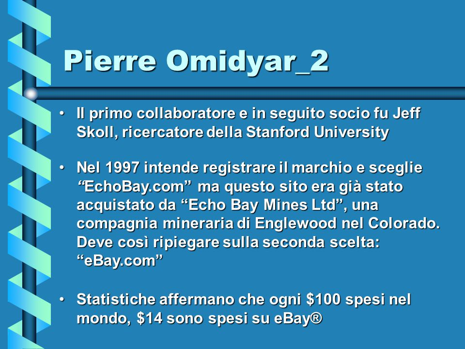 Pierre Omidyar_2 Il primo collaboratore e in seguito socio fu Jeff Skoll, ricercatore della Stanford UniversityIl primo collaboratore e in seguito socio fu Jeff Skoll, ricercatore della Stanford University Nel 1997 intende registrare il marchio e sceglie EchoBay.com ma questo sito era già stato acquistato da Echo Bay Mines Ltd , una compagnia mineraria di Englewood nel Colorado.