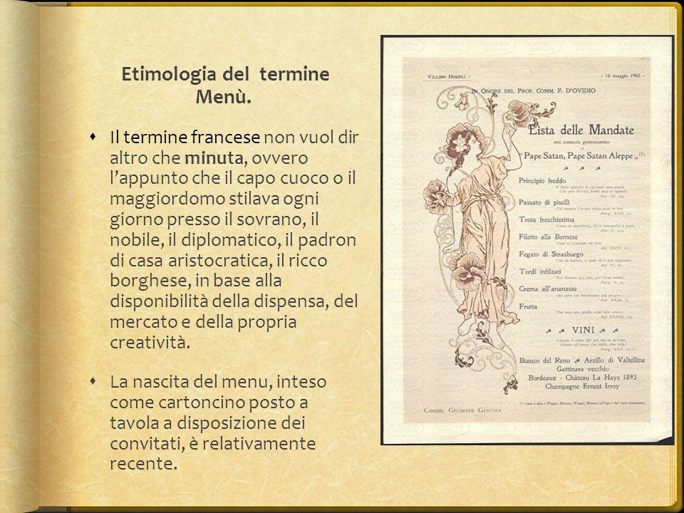 Etimologia del termine Menù.  Il termine francese non vuol dir altro che minuta, ovvero l'appunto che il capo cuoco o il maggiordomo stilava ogni gio