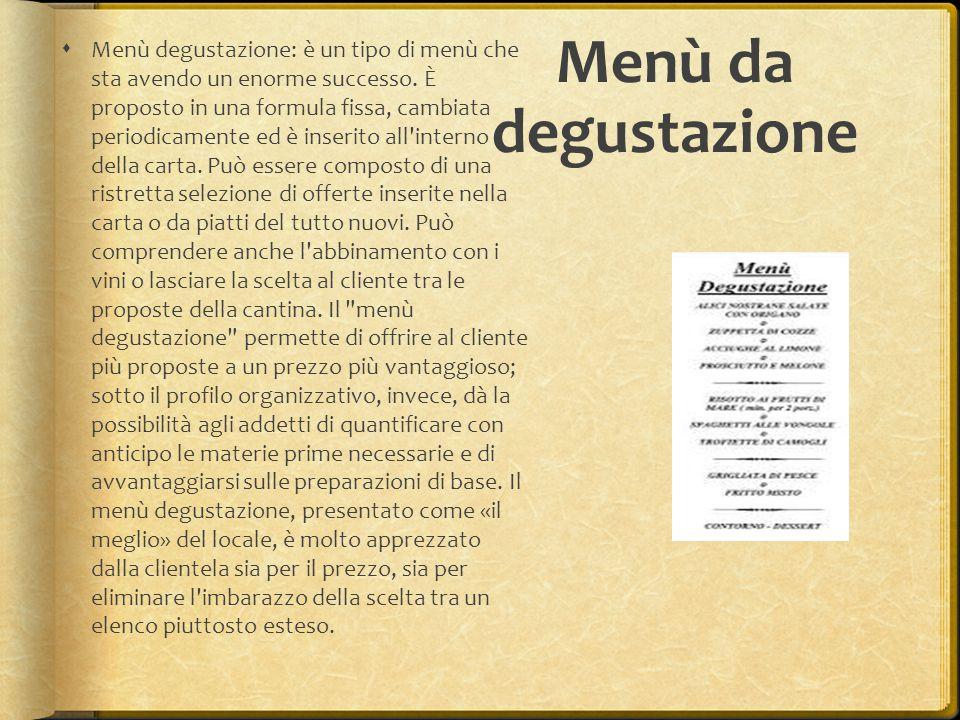 Menù da degustazione  Menù degustazione: è un tipo di menù che sta avendo un enorme successo. È proposto in una formula fissa, cambiata periodicament