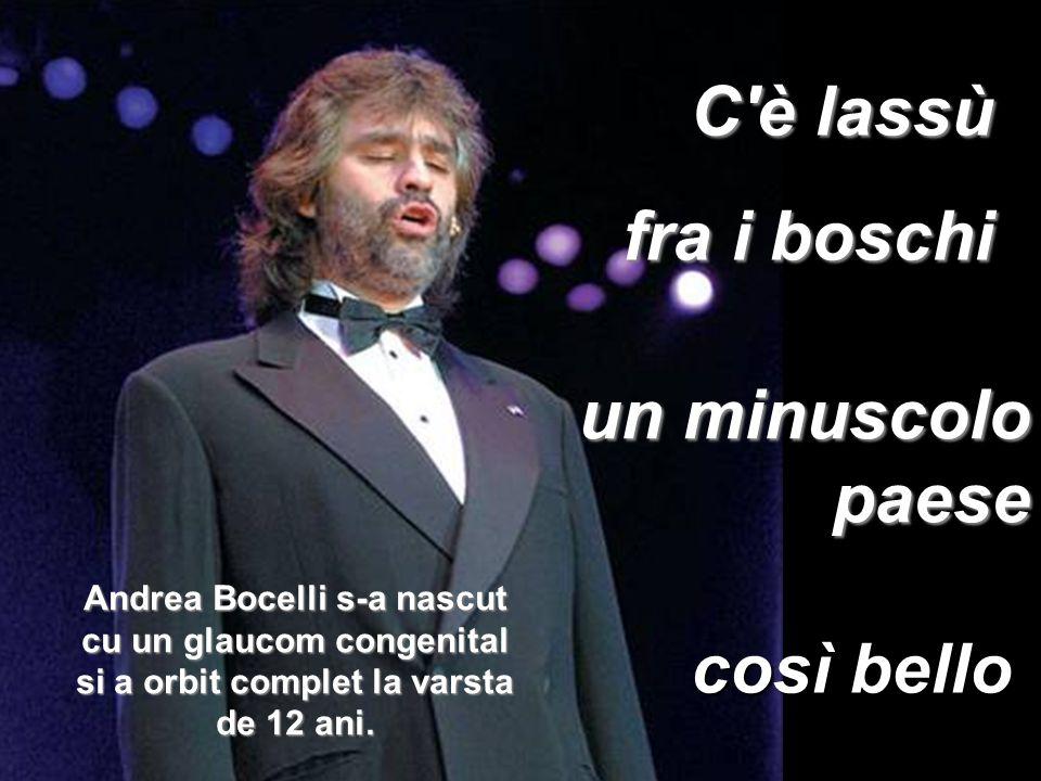 un minuscolo paese C è lassù fra i boschi così bello Andrea Bocelli s-a nascut cu un glaucom congenital si a orbit complet la varsta de 12 ani.