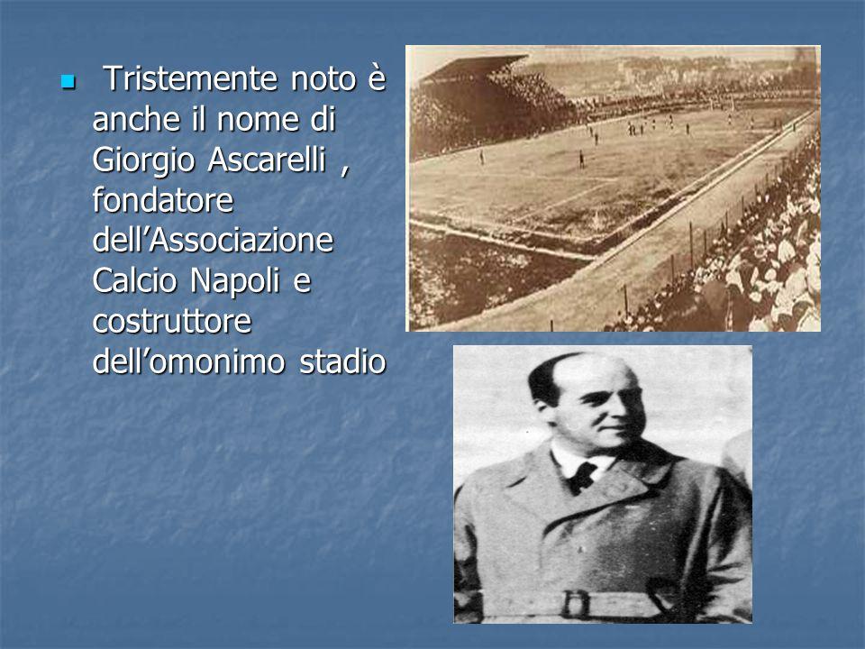 Tristemente noto è anche il nome di Giorgio Ascarelli, fondatore dell'Associazione Calcio Napoli e costruttore dell'omonimo stadio Tristemente noto è anche il nome di Giorgio Ascarelli, fondatore dell'Associazione Calcio Napoli e costruttore dell'omonimo stadio
