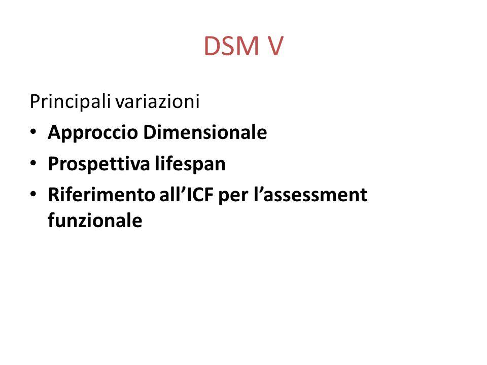 DSM V Principali variazioni Approccio Dimensionale Prospettiva lifespan Riferimento all'ICF per l'assessment funzionale